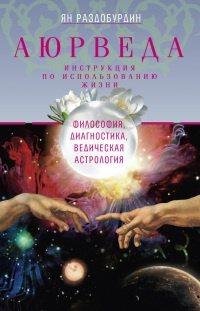 Аюрведа. Философия, диагностика, ведическая астрология, Ян Раздобурдин, 288 с.